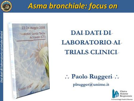 Clinica Malattie Respiratorie Università degli Studi di Messina Dai dati di laboratorio ai trials clinici Asma bronchiale: focus on DAI DATI DI LABORATORIO.