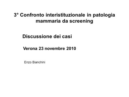 3° Confronto interistituzionale in patologia mammaria da screening Discussione dei casi Verona 23 novembre 2010 Enzo Bianchini.