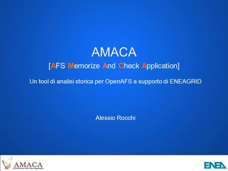 AMACA [AFS Memorize And Check Application] Un tool di analisi storica per OpenAFS a supporto di ENEAGRID Alessio Rocchi.