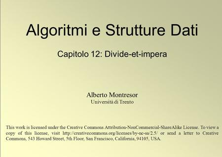 1 © Alberto Montresor Algoritmi e Strutture Dati Capitolo 12: Divide-et-impera Alberto Montresor Università di Trento This work is licensed under the Creative.