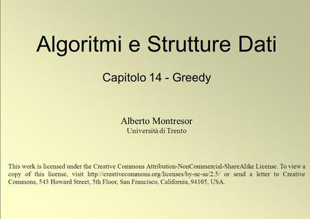 1 © Alberto Montresor Algoritmi e Strutture Dati Capitolo 14 - Greedy Alberto Montresor Università di Trento This work is licensed under the Creative Commons.