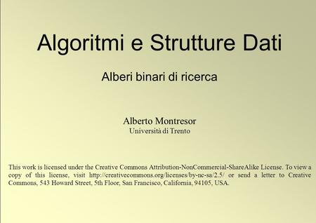 1 © Alberto Montresor Algoritmi e Strutture Dati Alberi binari di ricerca Alberto Montresor Università di Trento This work is licensed under the Creative.