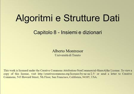 1 © Alberto Montresor Algoritmi e Strutture Dati Capitolo 8 - Insiemi e dizionari Alberto Montresor Università di Trento This work is licensed under the.