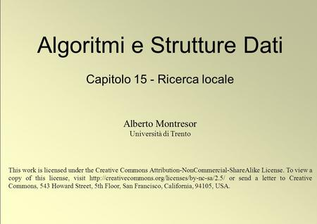 1 © Alberto Montresor Algoritmi e Strutture Dati Capitolo 15 - Ricerca locale Alberto Montresor Università di Trento This work is licensed under the Creative.