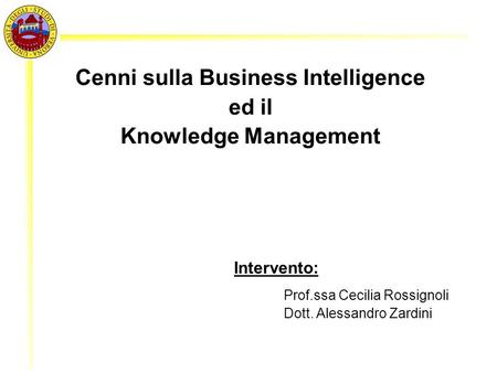1 Cenni sulla Business Intelligence ed il Knowledge Management Intervento: Prof.ssa Cecilia Rossignoli Dott. Alessandro Zardini.