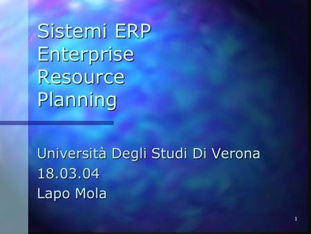 1 Sistemi ERP Enterprise Resource Planning Università Degli Studi Di Verona 18.03.04 Lapo Mola.