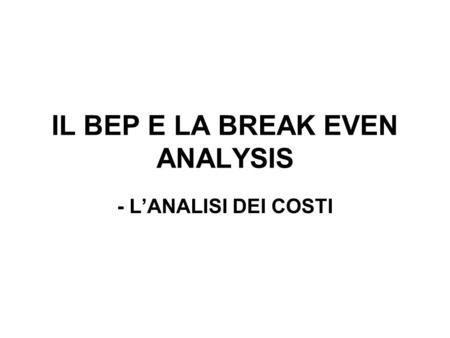 IL BEP E LA BREAK EVEN ANALYSIS - LANALISI DEI COSTI.