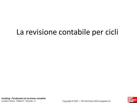 La revisione contabile per cicli Auditing - Fondamenti di revisione contabile Luciano Hinna, William F. Messier Jr. Copyright © 2007 – The McGraw-Hill.