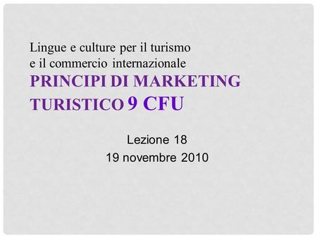 Lingue e culture per il turismo e il commercio internazionale PRINCIPI DI MARKETING TURISTICO 9 CFU Lezione 18 19 novembre 2010.
