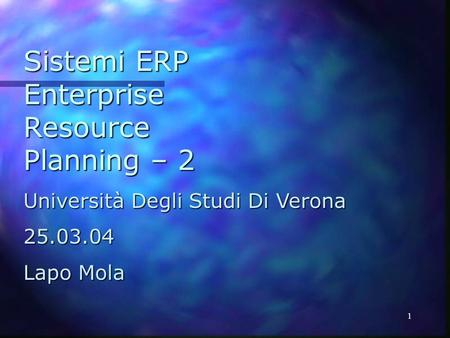 1 Sistemi ERP Enterprise Resource Planning – 2 Università Degli Studi Di Verona 25.03.04 Lapo Mola.