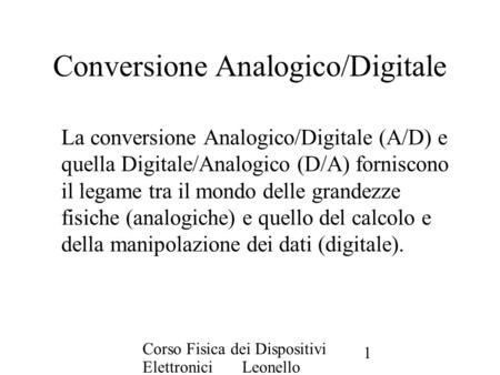 Corso Fisica dei Dispositivi Elettronici Leonello Servoli 1 Conversione Analogico/Digitale La conversione Analogico/Digitale (A/D) e quella Digitale/Analogico.