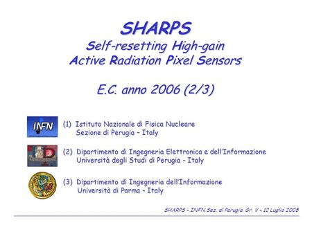 SHARPS – INFN Sez. di Perugia Gr. V – 12 Luglio 2005 SHARPS Self-resetting High-gain Active Radiation Pixel Sensors E.C. anno 2006 (2/3) (3) Dipartimento.