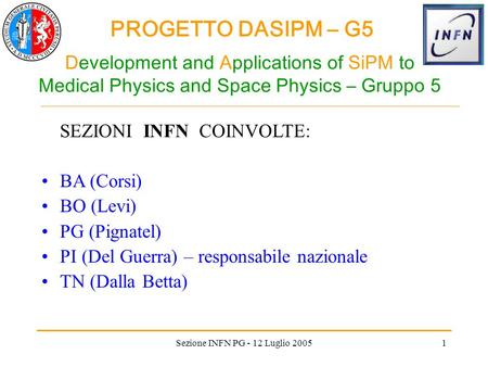 PROGETTO DASIPM – G5 Sezione INFN PG - 12 Luglio 20051 Development and Applications of SiPM to Medical Physics and Space Physics – Gruppo 5 SEZIONI INFN.