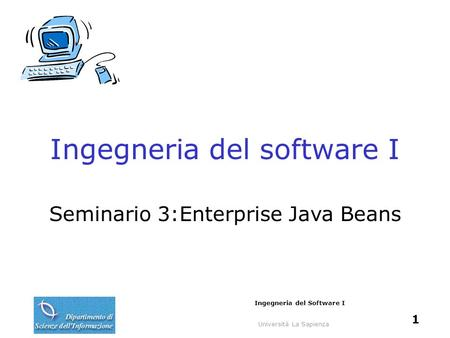 Università La Sapienza Ingegneria del Software I 1 Ingegneria del software I Seminario 3:Enterprise Java Beans.