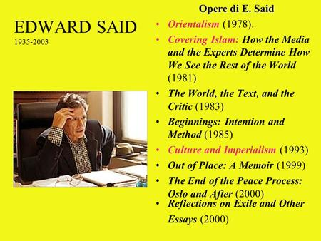 EDWARD SAID 1935-2003 Opere di E. Said Orientalism (1978). Covering Islam: How the Media and the Experts Determine How We See the Rest of the World (1981)