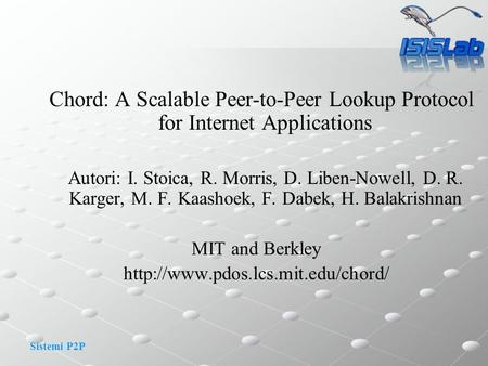 Sistemi P2P Chord: A Scalable Peer-to-Peer Lookup Protocol for Internet Applications Autori: I. Stoica, R. Morris, D. Liben-Nowell, D. R. Karger, M. F.