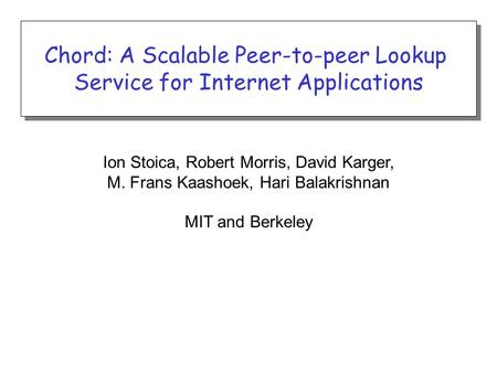 Ion Stoica, Robert Morris, David Karger, M. Frans Kaashoek, Hari Balakrishnan MIT and Berkeley Chord: A Scalable Peer-to-peer Lookup Service for Internet.