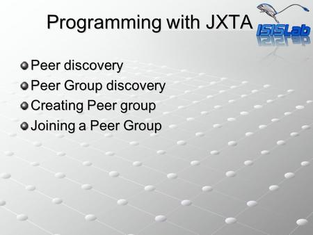 Programming with JXTA Peer discovery Peer Group discovery Creating Peer group Joining a Peer Group.