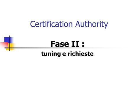Certification Authority Fase II : tuning e richieste.