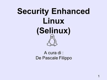 Security Enhanced Linux (Selinux) A cura di : De Pascale Filippo 1.