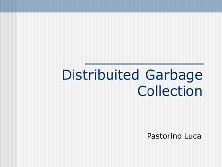 Distribuited Garbage Collection Pastorino Luca. Distribuited Garbage Collector garbage collection in ambiente distribuito è basato sulle idee nate per.