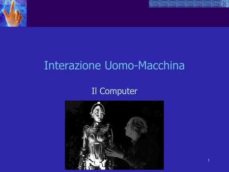 1 Interazione Uomo-Macchina Il Computer. 2 what goes in and out devices, paper, sensors, etc. what can it do? memory, processing, networks Interagire.