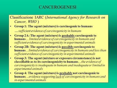 CANCEROGENESI Classificazione IARC (International Agency for Research on Cancer, WHO ) Group 1: The agent (mixture) is carcinogenic to humans … sufficient.