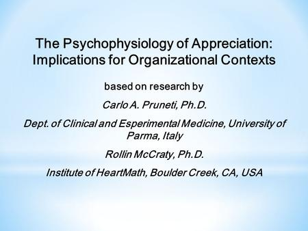 The Psychophysiology of Appreciation: Implications for Organizational Contexts based on research by Carlo A. Pruneti, Ph.D. Dept. of Clinical and Esperimental.