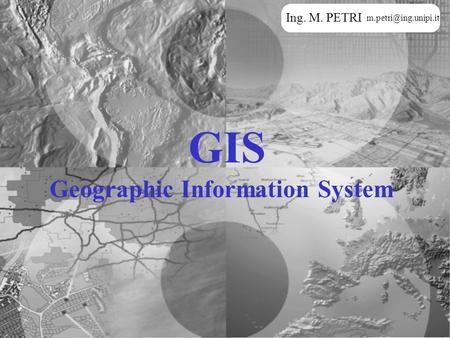 GIS Geographic Information System Ing. M. PETRI