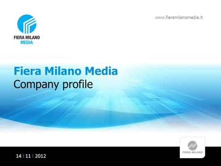 Fiera Milano Media Company profile www.fieramilanomedia.it 14 I 11 I 2012.