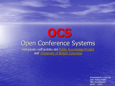 OCS Open Conference Systems Sviluppato nellambito del Public Knowledge Project dell University of British Columbia Public Knowledge ProjectUniversity of.