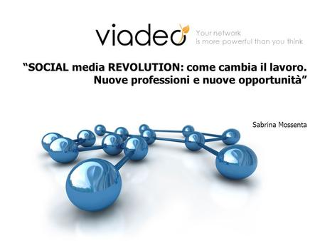 Your network is more powerful than you think SOCIAL media REVOLUTION: come cambia il lavoro. Nuove professioni e nuove opportunità Sabrina Mossenta.