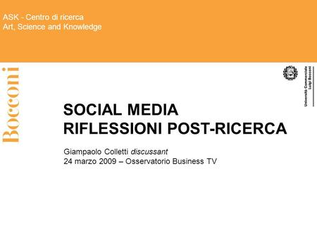 ASK - Centro di ricerca Art, Science and Knowledge SOCIAL MEDIA RIFLESSIONI POST-RICERCA Giampaolo Colletti discussant 24 marzo 2009 – Osservatorio Business.