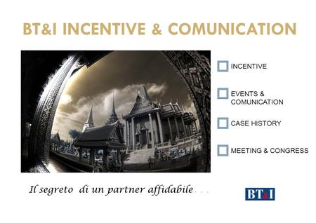 BT&I INCENTIVE & COMUNICATION Il segreto di un partner affidabile … INCENTIVE EVENTS & COMUNICATION CASE HISTORY MEETING & CONGRESS.