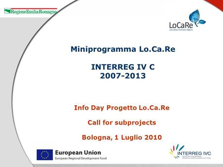 Info Day Progetto Lo.Ca.Re Call for subprojects Bologna, 1 Luglio 2010 Miniprogramma Lo.Ca.Re INTERREG IV C 2007-2013.