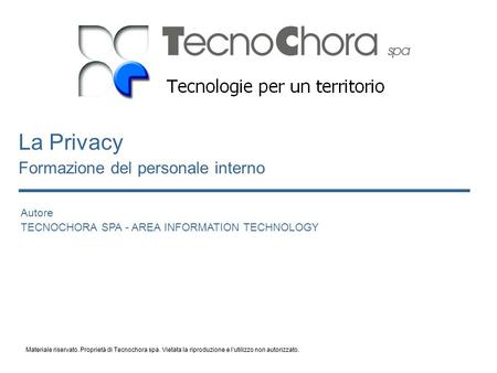 Autore TECNOCHORA SPA - AREA INFORMATION TECHNOLOGY La Privacy Formazione del personale interno Materiale riservato. Proprietà di Tecnochora spa. Vietata.