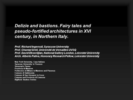 Delizie and bastions. Fairy tales and pseudo-fortified architectures in XVI century, in Northern Italy. Prof. Richard Ingersoll, Syracuse University Prof.