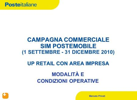Mercato Privati CAMPAGNA COMMERCIALE SIM POSTEMOBILE UP RETAIL CON AREA IMPRESA CAMPAGNA COMMERCIALE SIM POSTEMOBILE (1 SETTEMBRE - 31 DICEMBRE 2010) UP.