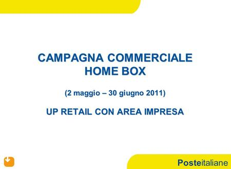 Posteitaliane CAMPAGNA COMMERCIALE HOME BOX (2 maggio – 30 giugno 2011) UP RETAIL CON AREA IMPRESA.
