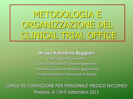 METODOLOGIA E ORGANIZZAZIONE DEL CLINICAL TRIAL OFFICE Dr.ssa Valentina Ruggieri Clinical Research Coordinator Clinica di Malattie dellApparato Respiratorio.