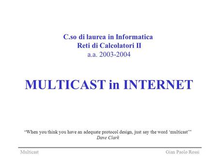 MULTICAST in INTERNET C.so di laurea in Informatica Reti di Calcolatori II a.a. 2003-2004 Gian Paolo RossiMulticast When you think you have an adequate.