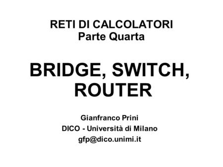 RETI DI CALCOLATORI Parte Quarta BRIDGE, SWITCH, ROUTER Gianfranco Prini DICO - Università di Milano