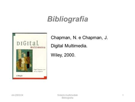 AA 2003/04Sistemi multimediali Bibliografia 1 Chapman, N. e Chapman, J. Digital Multimedia. Wiley, 2000.