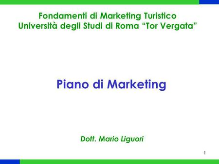 1 Piano di Marketing Fondamenti di Marketing Turistico Università degli Studi di Roma Tor Vergata Dott. Mario Liguori.