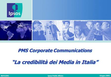 Giugno 2005 8691IZ01Ipsos Public Affairs PMS Corporate Communications La credibilità dei Media in Italia PMS Corporate Communications La credibilità dei.