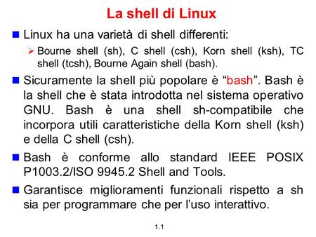1.1 La shell di Linux Linux ha una varietà di shell differenti: Bourne shell (sh), C shell (csh), Korn shell (ksh), TC shell (tcsh), Bourne Again shell.