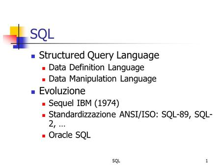 SQL1 Structured Query Language Data Definition Language Data Manipulation Language Evoluzione Sequel IBM (1974) Standardizzazione ANSI/ISO: SQL-89, SQL-