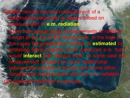 Satellite remote sensing measurement of a geophysical parameter is always based on measurement of e.m. radiation. Apart from almost direct measurements.