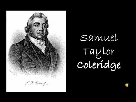 -S.T.Coleridge was born on October 21, 1772 -Was a major poet of the English Romantic period -In 1795, Coleridge married Sara Fricker -He knew William.