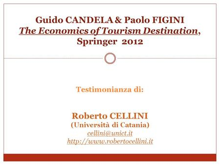 Guido CANDELA & Paolo FIGINI The Economics of Tourism Destination, Springer 2012 Testimonianza di: Roberto CELLINI (Università di Catania) cellini@unict.it.